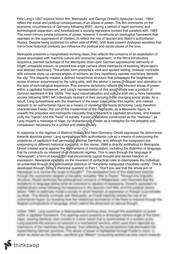 "1984 metropolis essay 1984 metropolis essay 1293 words | 6 pages the quote ""the object of power is power"" is heavily supported by george orwell's 1949 novel '1984' and fritz lang's 1927 film 'metropolis' through their intertextual connections and shared perspectives."